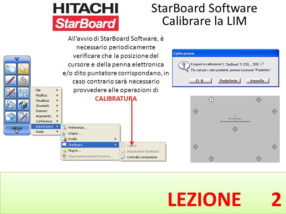 LEZIONE 2 All'avvio di StarBoard Software, è necessario periodicamente verificare che la posizione del cursore e della penna elettronica e/o dito puntatore corrispondano, in caso contrario sarà necessario provvedere alle operazioni di CALIBRATURA StarBoard Software Calibrare la LIM