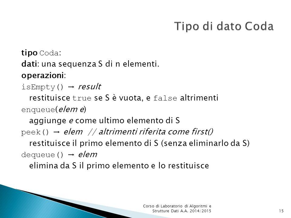 tipo Coda : dati: una sequenza S di n elementi. operazioni: isEmpty() → result restituisce true se S è vuota, e false altrimenti enqueue (elem e) aggi