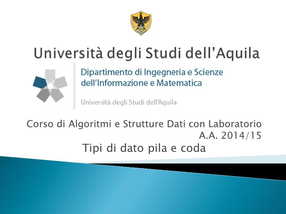 Corso di Algoritmi e Strutture Dati con Laboratorio A.A. 2014/15 Tipi di dato pila e coda