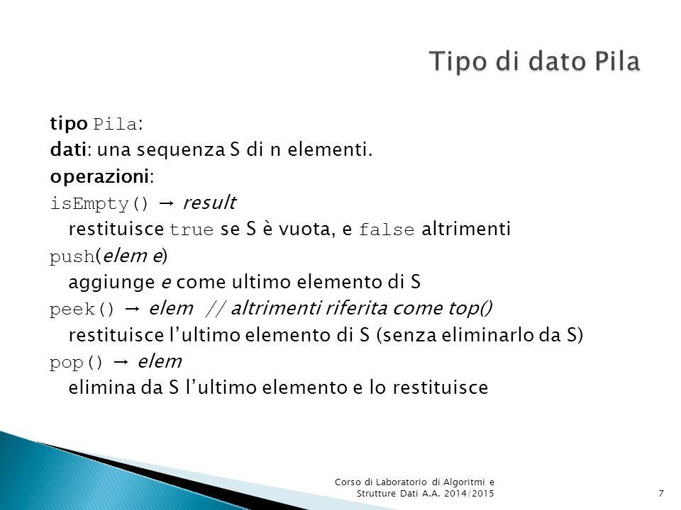 tipo Pila : dati: una sequenza S di n elementi. operazioni: isEmpty() → result restituisce true se S è vuota, e false altrimenti push (elem e) aggiung