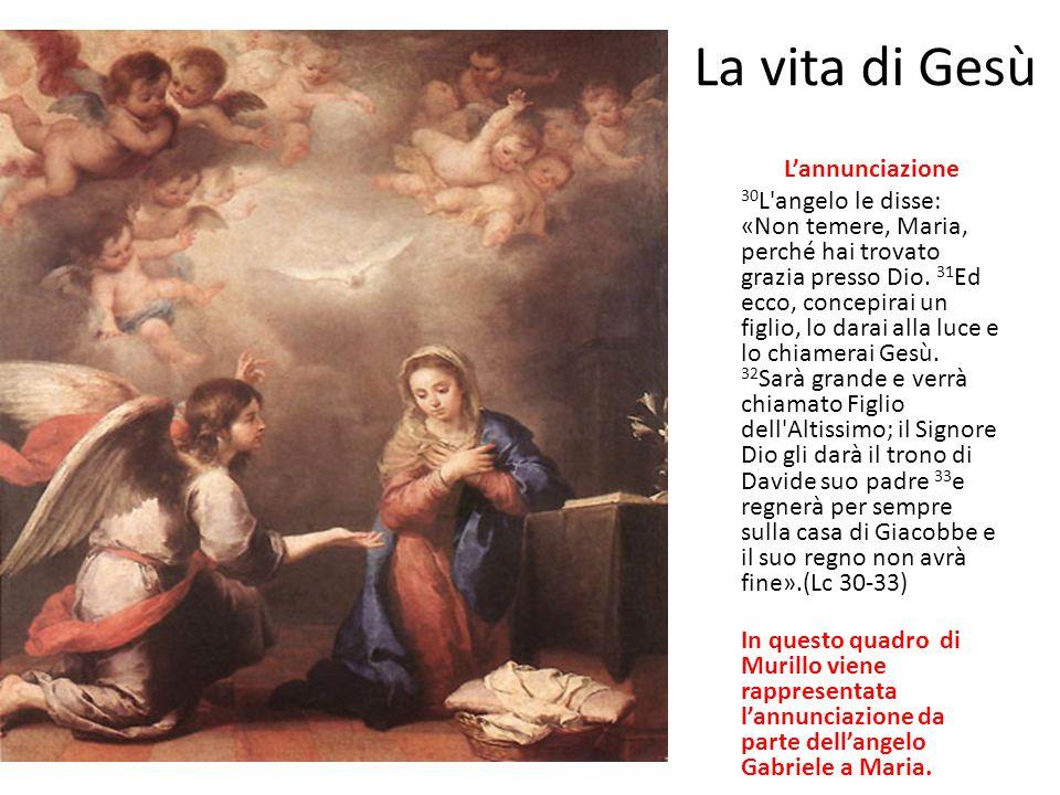 La vita di Gesù L'annunciazione 30 L'angelo le disse: «Non temere, Maria, perché hai trovato grazia presso Dio. 31 Ed ecco, concepirai un figlio, lo d
