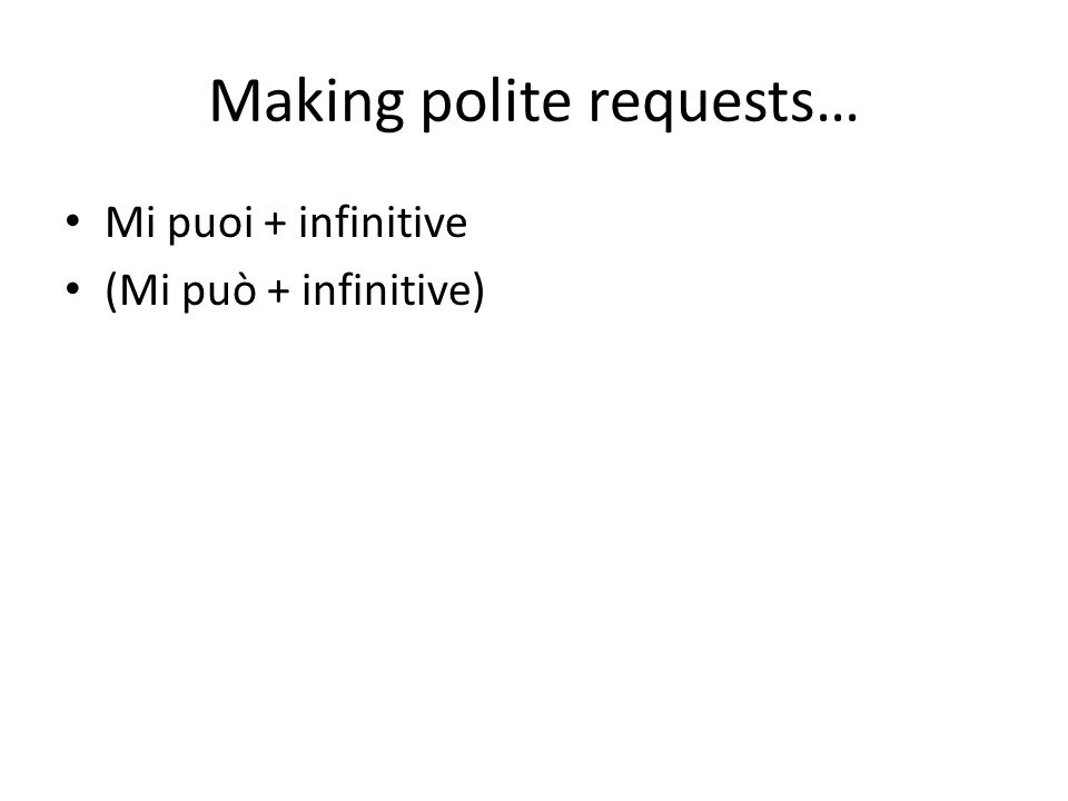 Making polite requests… Mi puoi + infinitive (Mi può + infinitive)