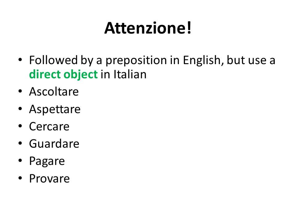 Attenzione! Followed by a preposition in English, but use a direct object in Italian Ascoltare Aspettare Cercare Guardare Pagare Provare