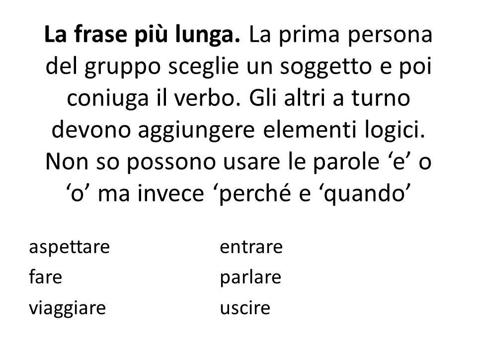 La frase più lunga. La prima persona del gruppo sceglie un soggetto e poi coniuga il verbo. Gli altri a turno devono aggiungere elementi logici. Non s