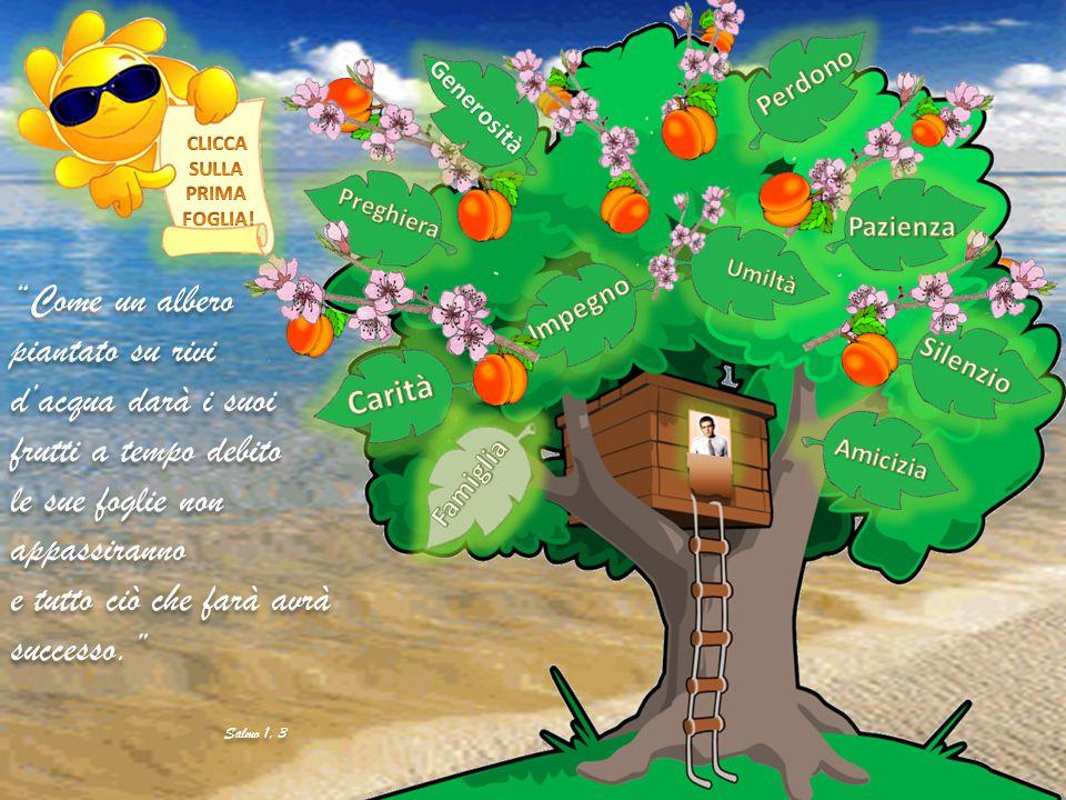Come un albero piantato su rivi d'acqua darà i suoi frutti a tempo debito le sue foglie non appassiranno e tutto ciò che farà avrà successo. Salmo 1, 3 Come un albero piantato su rivi d'acqua darà i suoi frutti a tempo debito le sue foglie non appassiranno e tutto ciò che farà avrà successo. Salmo 1, 3 Generosità