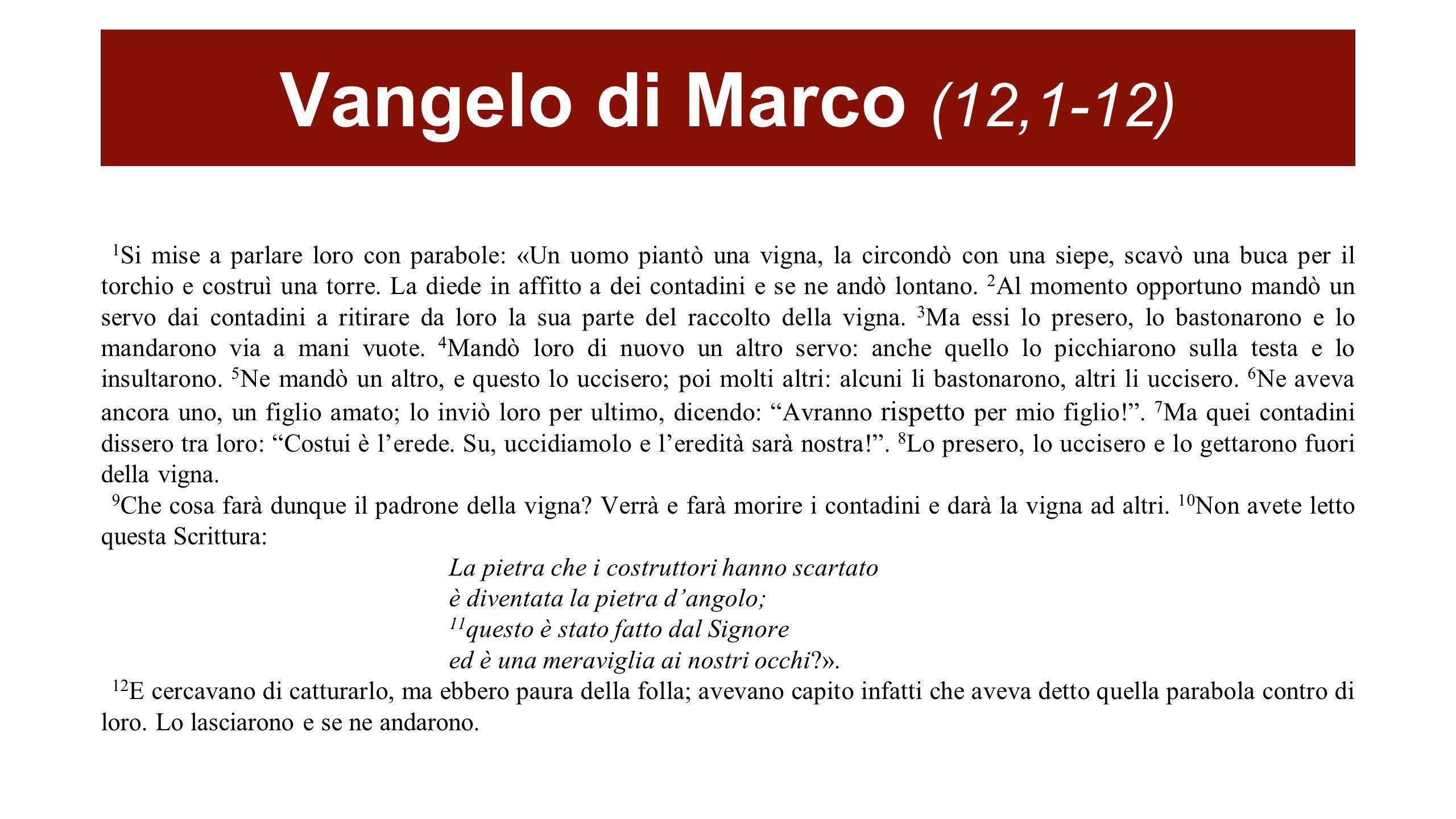 Vangelo di Marco (12,1-12) 1 Si mise a parlare loro con parabole: «Un uomo piantò una vigna, la circondò con una siepe, scavò una buca per il torchio