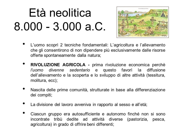 Età neolitica 8.000 - 3.000 a.C. L'uomo scoprì 2 tecniche fondamentali: L'agricoltura e l'allevamento che gli consentirono di non dipendere più esclus
