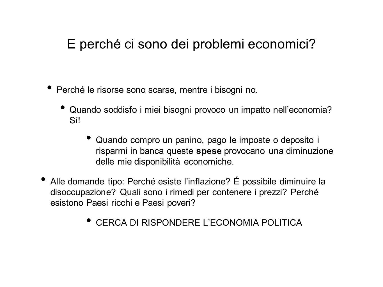 E perché ci sono dei problemi economici? Perché le risorse sono scarse, mentre i bisogni no. Quando soddisfo i miei bisogni provoco un impatto nell'ec