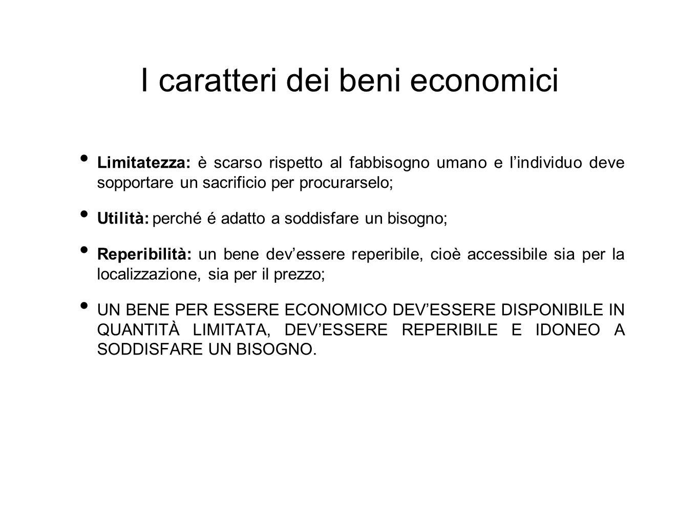 I caratteri dei beni economici Limitatezza: è scarso rispetto al fabbisogno umano e l'individuo deve sopportare un sacrificio per procurarselo; Utilit