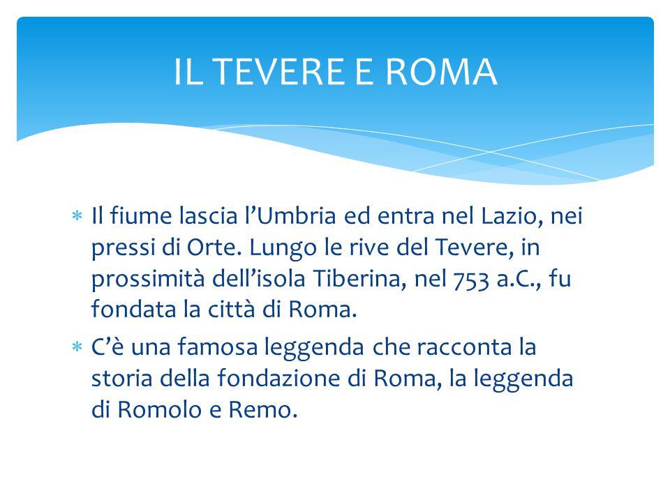  Il fiume lascia l'Umbria ed entra nel Lazio, nei pressi di Orte. Lungo le rive del Tevere, in prossimità dell'isola Tiberina, nel 753 a.C., fu fonda