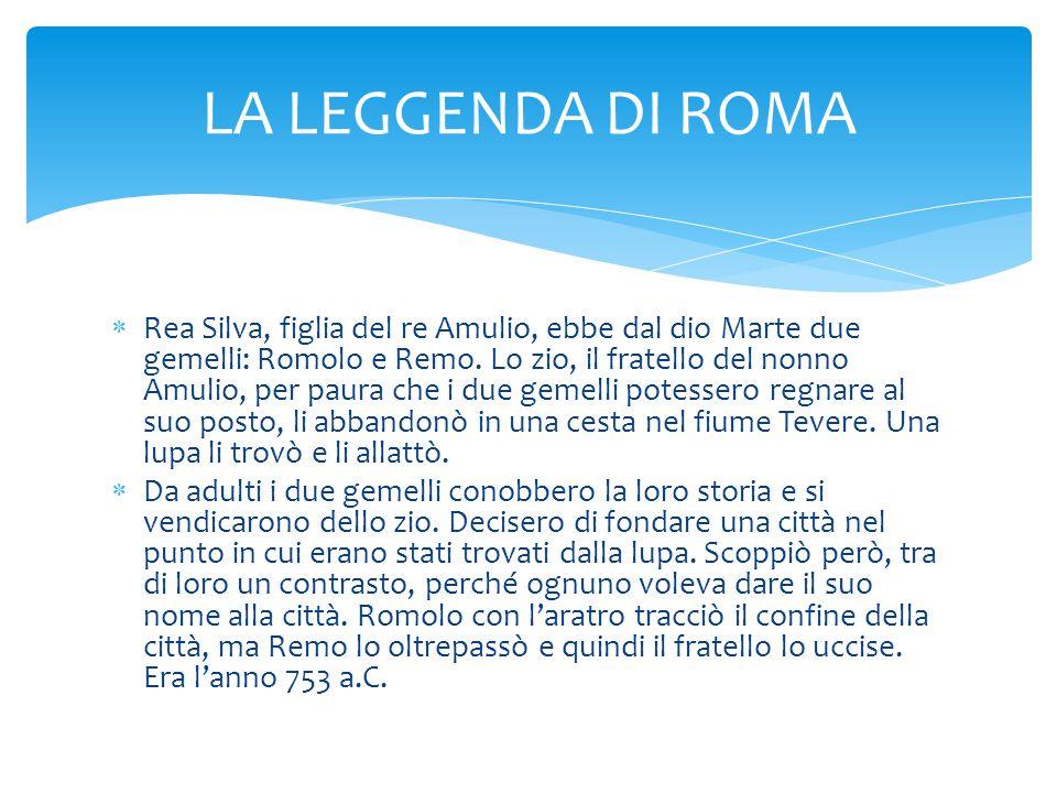  Rea Silva, figlia del re Amulio, ebbe dal dio Marte due gemelli: Romolo e Remo. Lo zio, il fratello del nonno Amulio, per paura che i due gemelli po