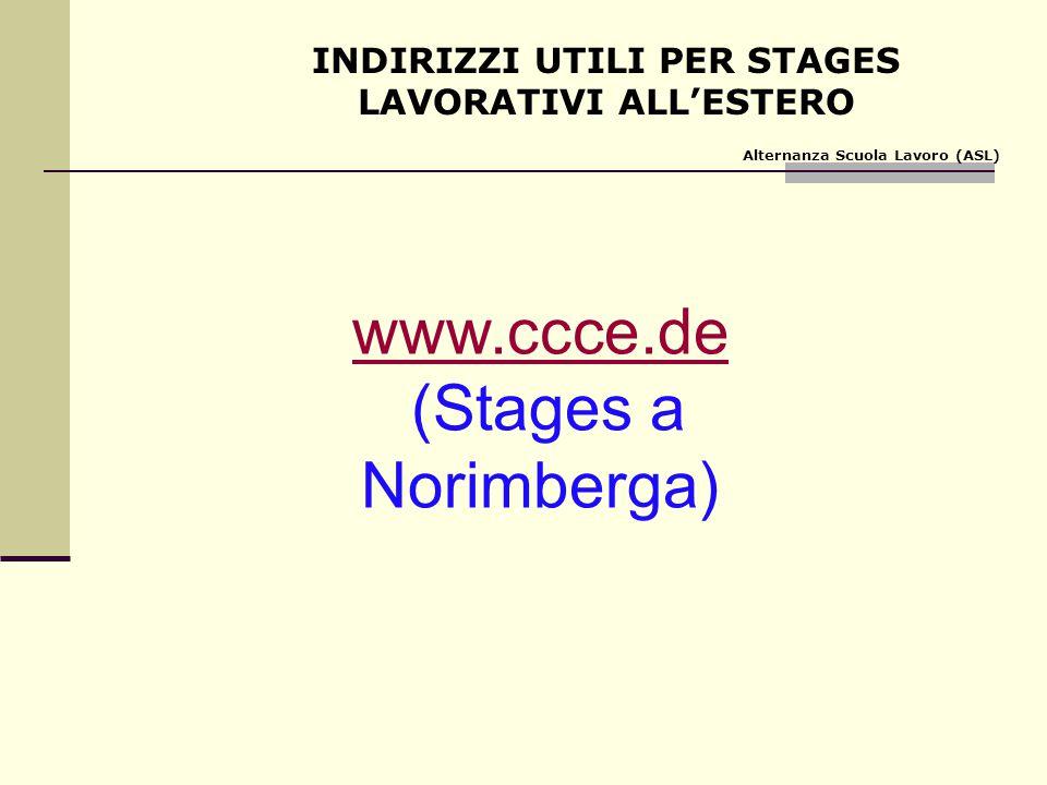 INDIRIZZI UTILI PER STAGES LAVORATIVI ALL'ESTERO Alternanza Scuola Lavoro (ASL) www.ccce.de (Stages a Norimberga)