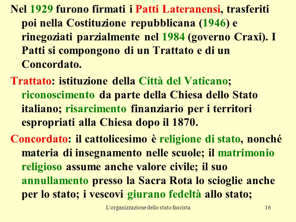 L organizzazione dello stato fascista16 Nel 1929 furono firmati i Patti Lateranensi, trasferiti poi nella Costituzione repubblicana (1946) e rinegoziati parzialmente nel 1984 (governo Craxi).