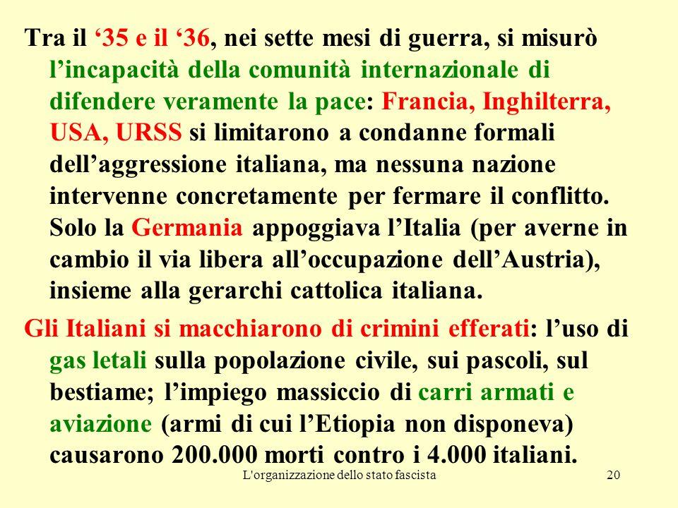 L organizzazione dello stato fascista20 Tra il '35 e il '36, nei sette mesi di guerra, si misurò l'incapacità della comunità internazionale di difendere veramente la pace: Francia, Inghilterra, USA, URSS si limitarono a condanne formali dell'aggressione italiana, ma nessuna nazione intervenne concretamente per fermare il conflitto.