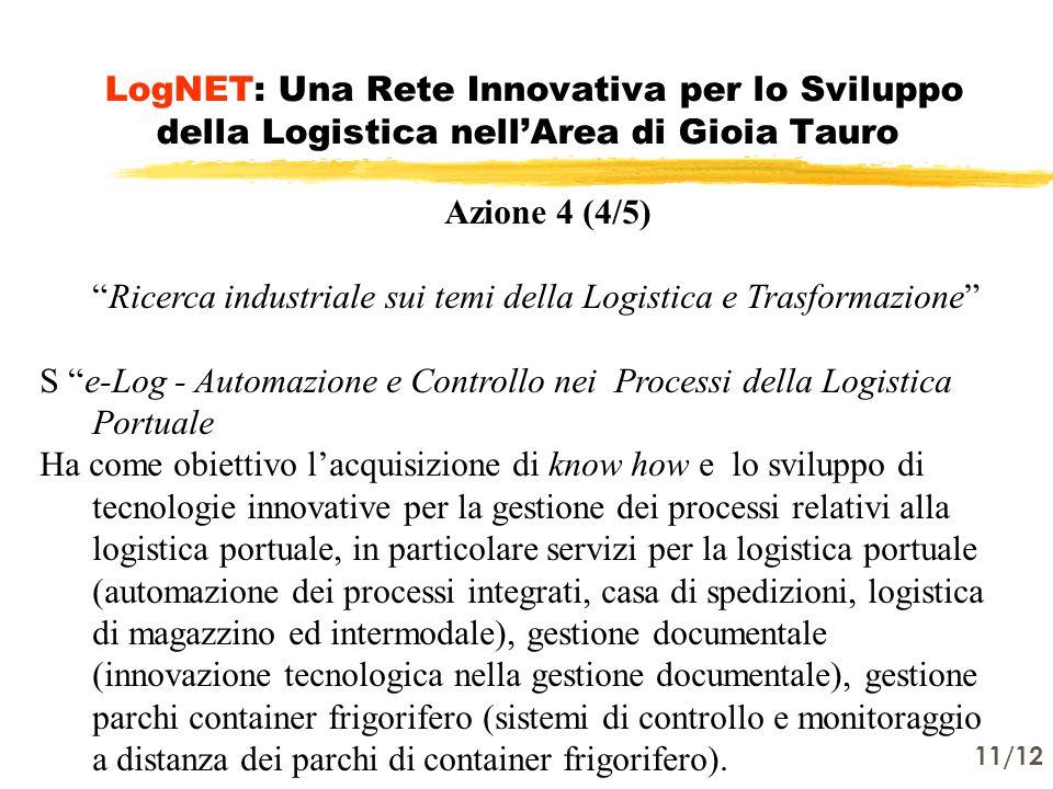 11/12 LogNET: Una Rete Innovativa per lo Sviluppo della Logistica nell'Area di Gioia Tauro Azione 4 (4/5) Ricerca industriale sui temi della Logistica e Trasformazione S e-Log - Automazione e Controllo nei Processi della Logistica Portuale Ha come obiettivo l'acquisizione di know how e lo sviluppo di tecnologie innovative per la gestione dei processi relativi alla logistica portuale, in particolare servizi per la logistica portuale (automazione dei processi integrati, casa di spedizioni, logistica di magazzino ed intermodale), gestione documentale (innovazione tecnologica nella gestione documentale), gestione parchi container frigorifero (sistemi di controllo e monitoraggio a distanza dei parchi di container frigorifero).