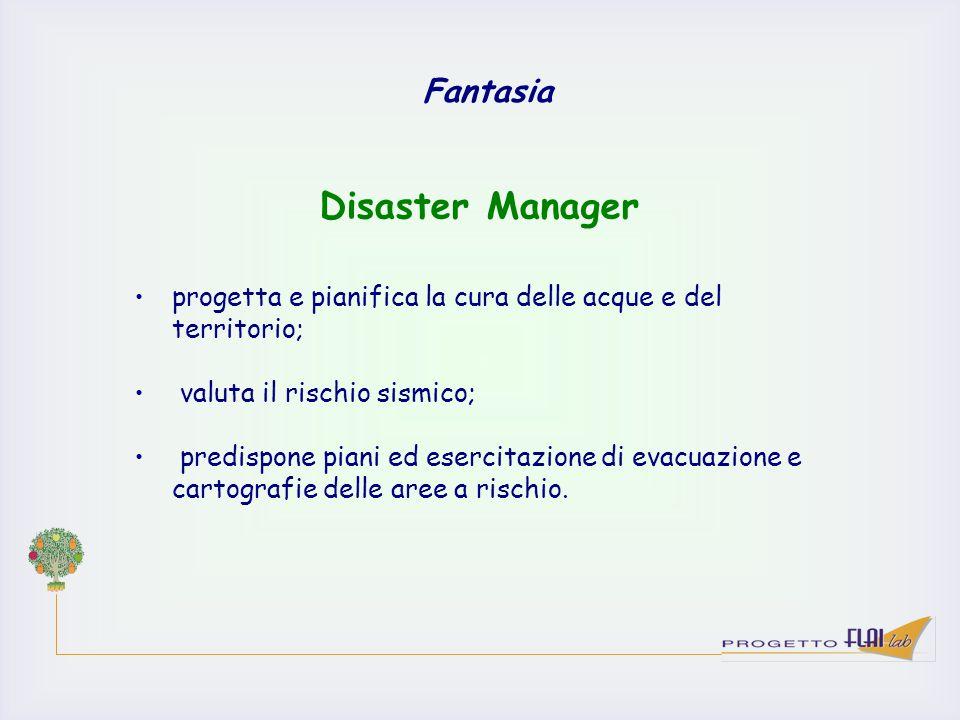 Fantasia progetta e pianifica la cura delle acque e del territorio; valuta il rischio sismico; predispone piani ed esercitazione di evacuazione e cart