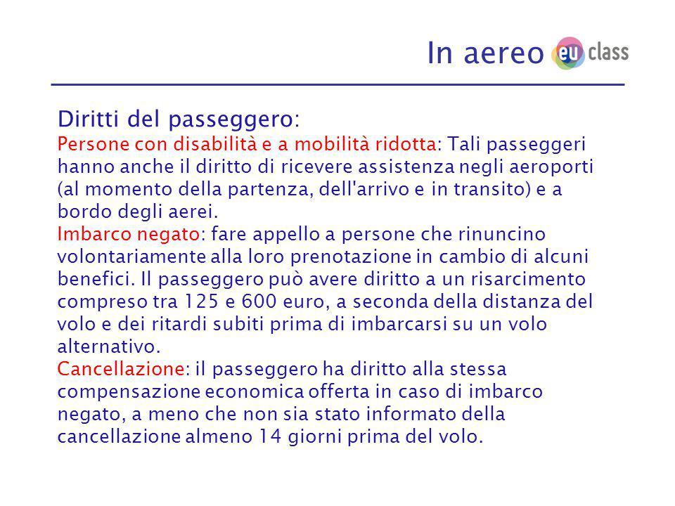 In aereo Diritti del passeggero: Persone con disabilità e a mobilità ridotta: Tali passeggeri hanno anche il diritto di ricevere assistenza negli aeroporti (al momento della partenza, dell arrivo e in transito) e a bordo degli aerei.