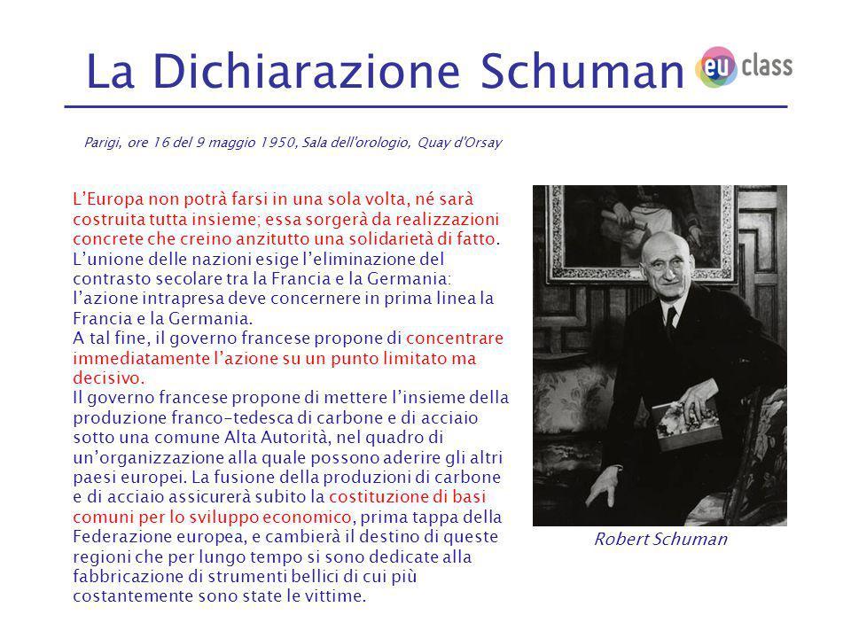 La Dichiarazione Schuman Parigi, ore 16 del 9 maggio 1950, Sala dell orologio, Quay d Orsay L'Europa non potrà farsi in una sola volta, né sarà costruita tutta insieme; essa sorgerà da realizzazioni concrete che creino anzitutto una solidarietà di fatto.