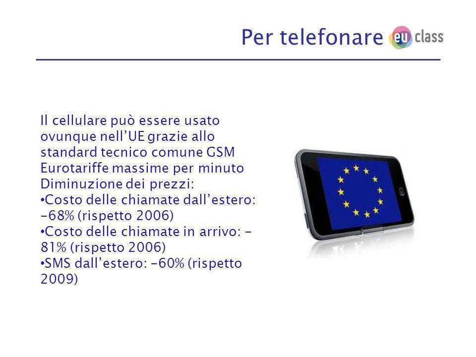 Per telefonare Il cellulare può essere usato ovunque nell'UE grazie allo standard tecnico comune GSM Eurotariffe massime per minuto Diminuzione dei prezzi: Costo delle chiamate dall'estero: -68% (rispetto 2006) Costo delle chiamate in arrivo: - 81% (rispetto 2006) SMS dall'estero: -60% (rispetto 2009)