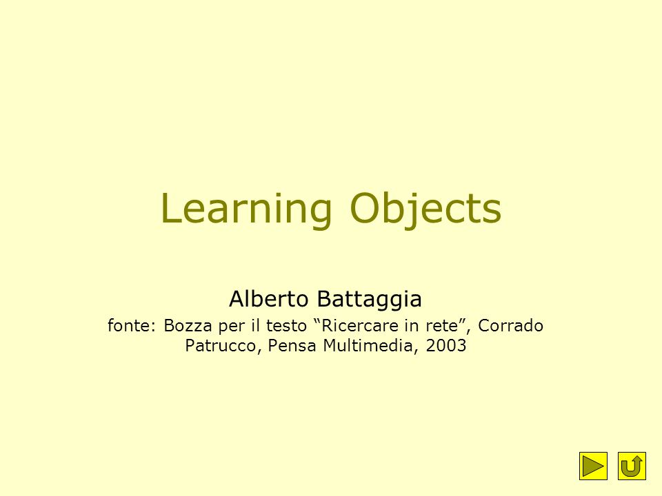 Learning Objects Alberto Battaggia fonte: Bozza per il testo Ricercare in rete , Corrado Patrucco, Pensa Multimedia, 2003