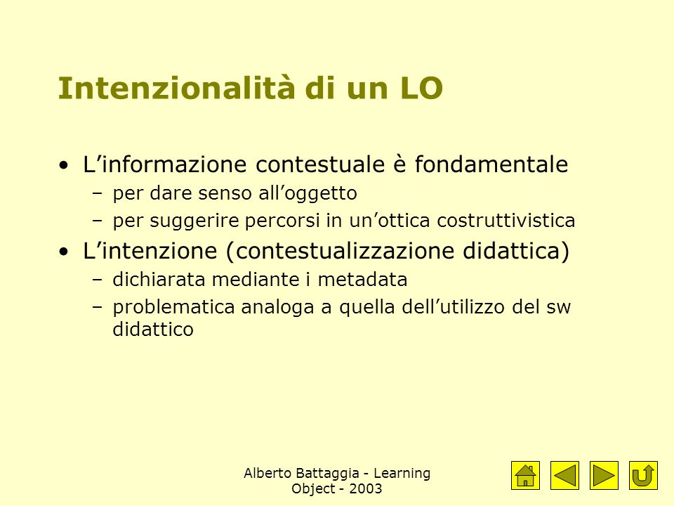 Alberto Battaggia - Learning Object - 2003 Intenzionalità di un LO L'informazione contestuale è fondamentale –per dare senso all'oggetto –per suggerire percorsi in un'ottica costruttivistica L'intenzione (contestualizzazione didattica) –dichiarata mediante i metadata –problematica analoga a quella dell'utilizzo del sw didattico
