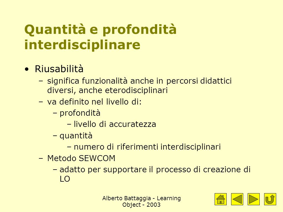 Alberto Battaggia - Learning Object - 2003 Quantità e profondità interdisciplinare Riusabilità –significa funzionalità anche in percorsi didattici diversi, anche eterodisciplinari –va definito nel livello di: –profondità –livello di accuratezza –quantità –numero di riferimenti interdisciplinari –Metodo SEWCOM –adatto per supportare il processo di creazione di LO