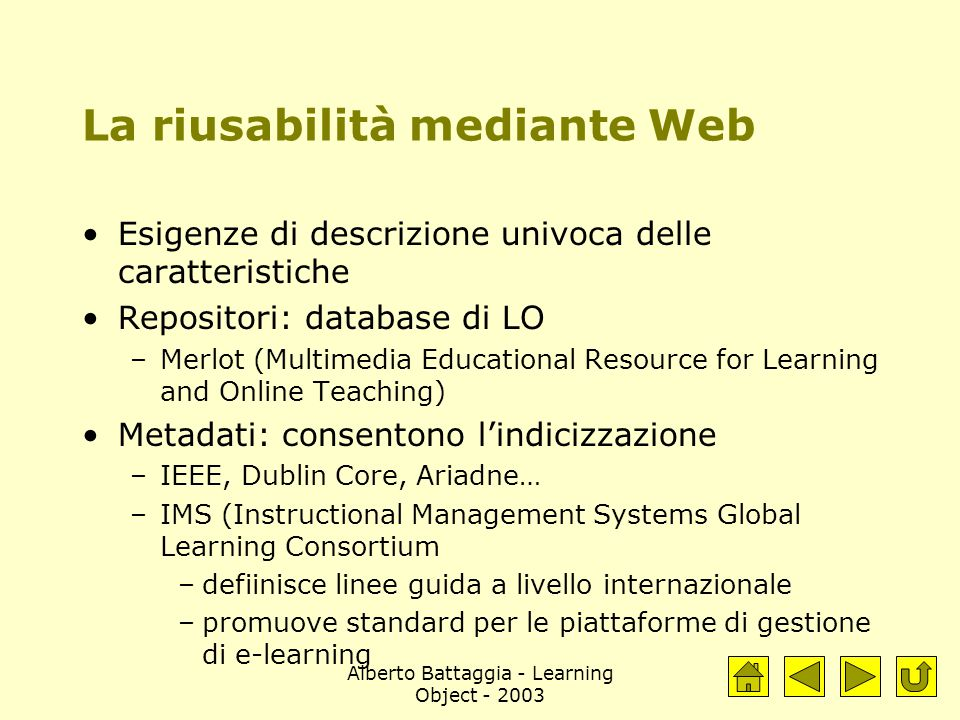 Alberto Battaggia - Learning Object - 2003 La riusabilità mediante Web Esigenze di descrizione univoca delle caratteristiche Repositori: database di LO –Merlot (Multimedia Educational Resource for Learning and Online Teaching) Metadati: consentono l'indicizzazione –IEEE, Dublin Core, Ariadne… –IMS (Instructional Management Systems Global Learning Consortium –defiinisce linee guida a livello internazionale –promuove standard per le piattaforme di gestione di e-learning