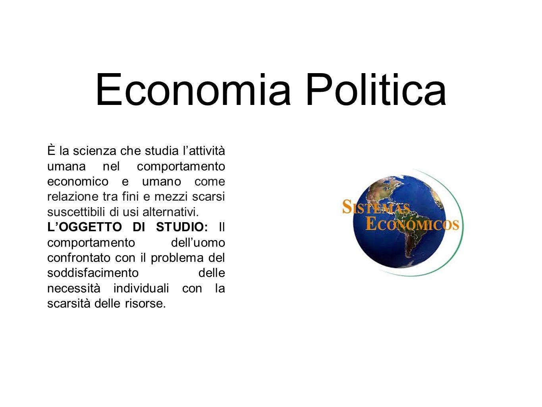 Economia Politica È la scienza che studia l'attività umana nel comportamento economico e umano come relazione tra fini e mezzi scarsi suscettibili di