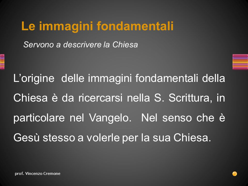 Le immagini fondamentali Servono a descrivere la Chiesa L'origine delle immagini fondamentali della Chiesa è da ricercarsi nella S.