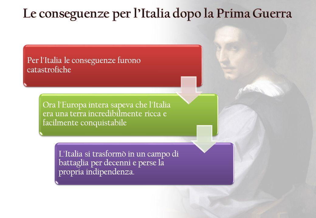 Per l'Italia le conseguenze furono catastrofiche Ora l'Europa intera sapeva che l'Italia era una terra incredibilmente ricca e facilmente conquistabil