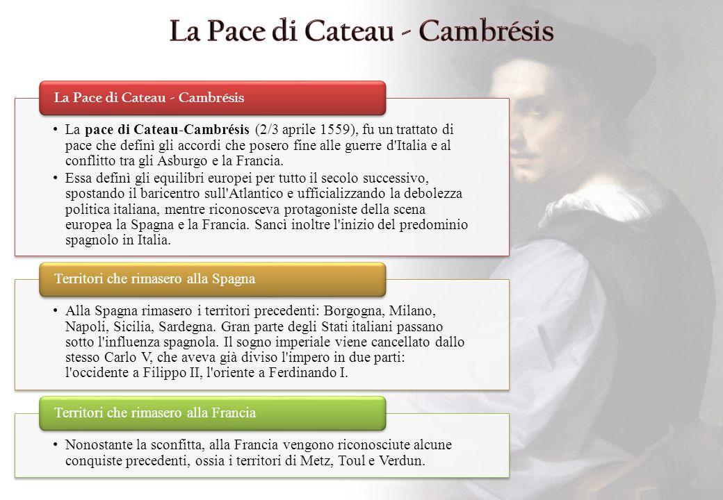 La pace di Cateau-Cambrésis (2/3 aprile 1559), fu un trattato di pace che definì gli accordi che posero fine alle guerre d'Italia e al conflitto tra g