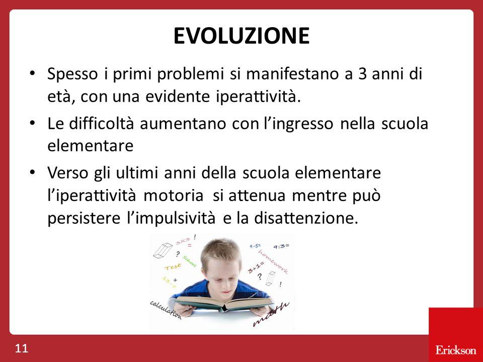 EVOLUZIONE Spesso i primi problemi si manifestano a 3 anni di età, con una evidente iperattività. Le difficoltà aumentano con l'ingresso nella scuola