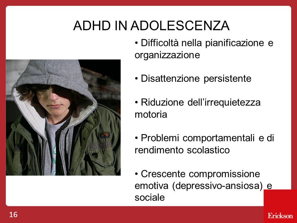16 ADHD IN ADOLESCENZA Difficoltà nella pianificazione e organizzazione Disattenzione persistente Riduzione dell'irrequietezza motoria Problemi compor