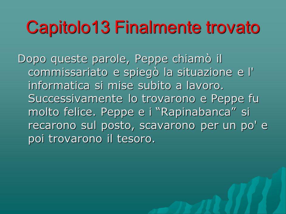 Capitolo13 Finalmente trovato Dopo queste parole, Peppe chiamò il commissariato e spiegò la situazione e l informatica si mise subito a lavoro.