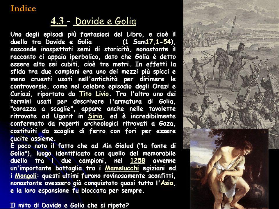 Indice 4.3 4.3 - Davide e Golia Davide e Golia Uno degli episodi più fantasiosi del Libro, e cioè il duello tra Davide e Golia (1 Sam17,1-54), nascond