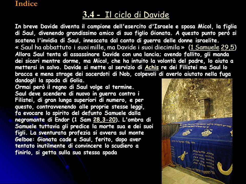 Indice 3.4 - Il ciclo di Davide In breve Davide diventa il campione dell'esercito d'Israele e sposa Micol, la figlia di Saul, divenendo grandissimo am