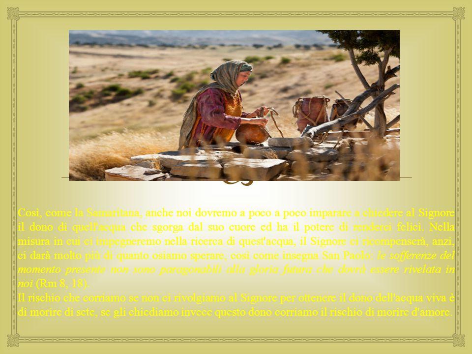  Così, come la Samaritana, anche noi dovremo a poco a poco imparare a chiedere al Signore il dono di quell'acqua che sgorga dal suo cuore ed ha il po