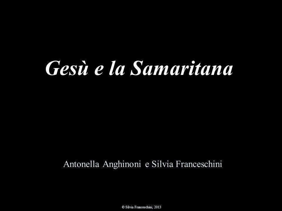 Antonella Anghinoni e Silvia Franceschini © Silvia Franceschini, 2013 Gesù e la Samaritana