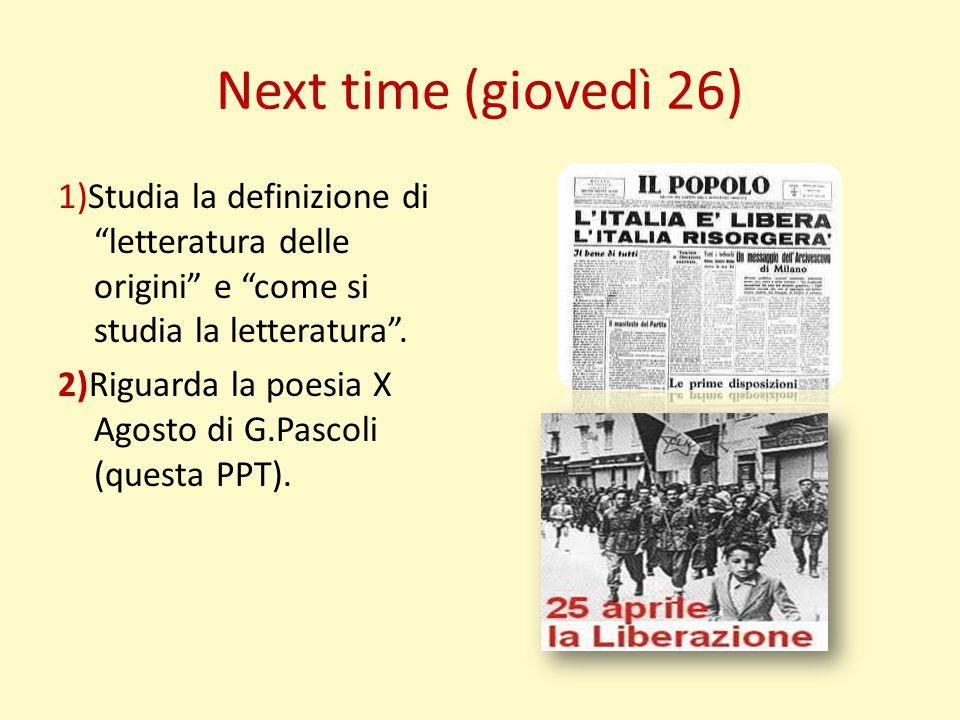 """Next time (giovedì 26) 1)Studia la definizione di """"letteratura delle origini"""" e """"come si studia la letteratura"""". 2)Riguarda la poesia X Agosto di G.Pa"""