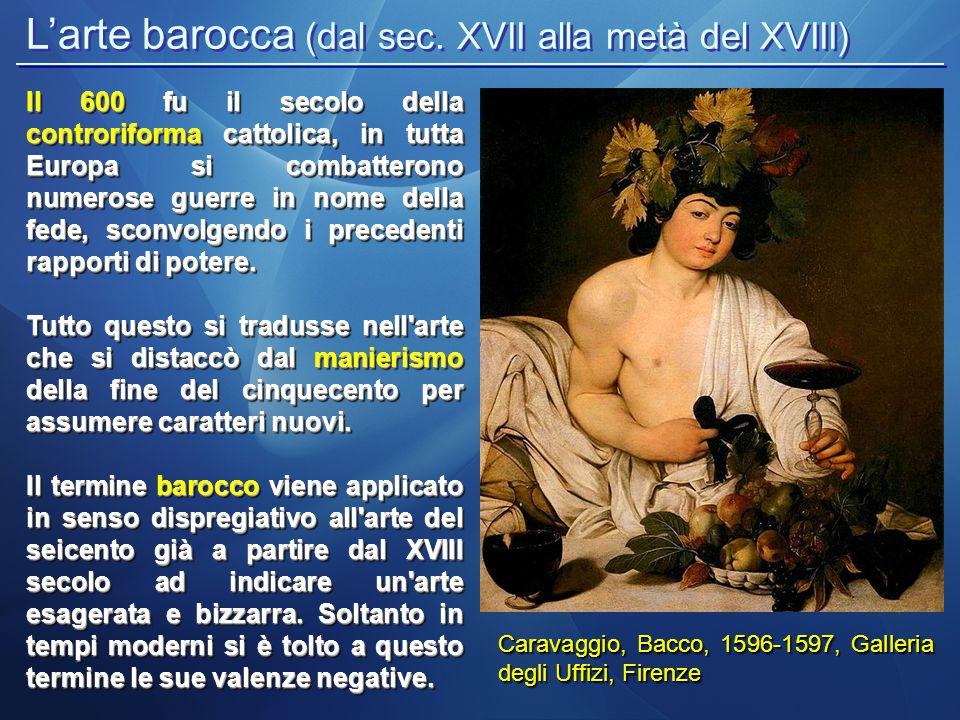 L'arte barocca (dal sec. XVII alla metà del XVIII) Caravaggio, Bacco, 1596-1597, Galleria degli Uffizi, Firenze Il 600 fu il secolo della controriform