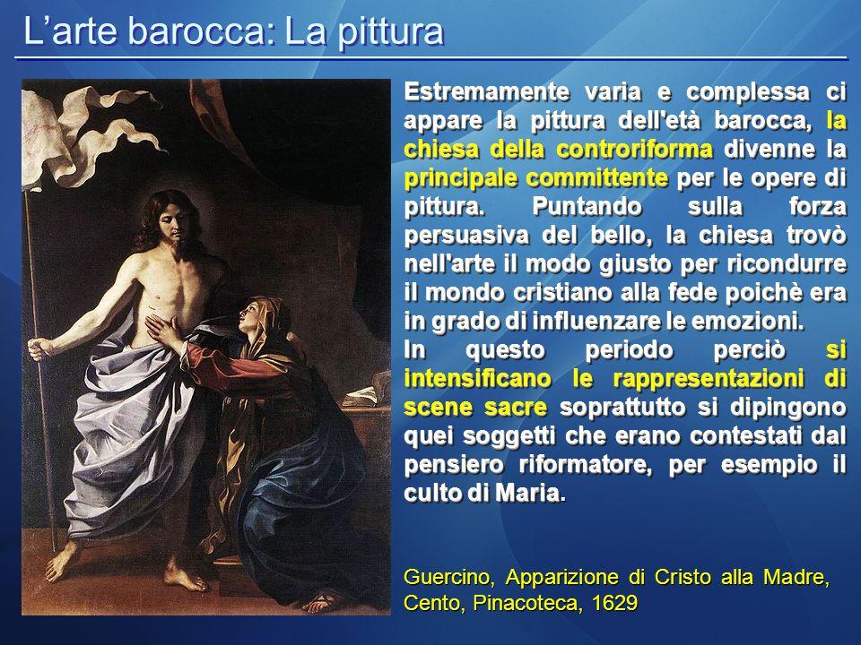 L'arte barocca: La pittura Guercino, Apparizione di Cristo alla Madre, Cento, Pinacoteca, 1629 Estremamente varia e complessa ci appare la pittura del