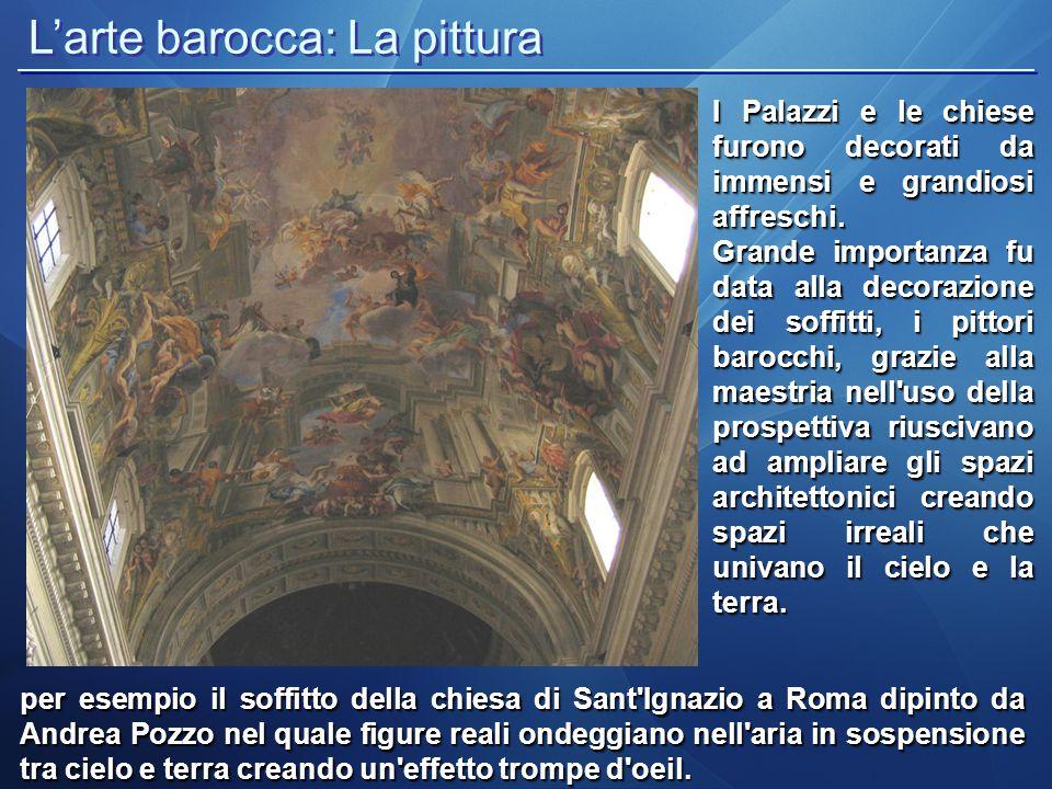L'arte barocca: La pittura per esempio il soffitto della chiesa di Sant'Ignazio a Roma dipinto da Andrea Pozzo nel quale figure reali ondeggiano nell'
