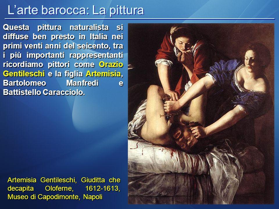 Artemisia Gentileschi, Giuditta che decapita Oloferne, 1612-1613, Museo di Capodimonte, Napoli Questa pittura naturalista si diffuse ben presto in Ita