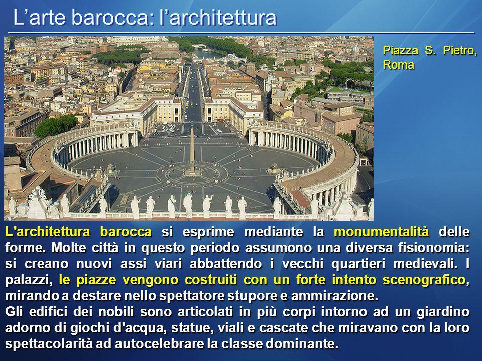 L'arte barocca: l'architettura Piazza S. Pietro, Roma L'architettura barocca si esprime mediante la monumentalità delle forme. Molte città in questo p
