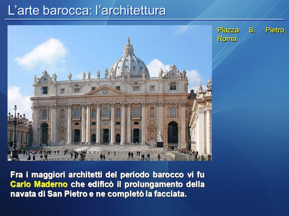 L'arte barocca: l'architettura Piazza S. Pietro, Roma Fra i maggiori architetti del periodo barocco vi fu Carlo Maderno che edificò il prolungamento d