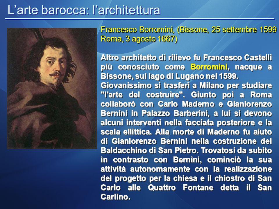 L'arte barocca: l'architettura Francesco Borromini, (Bissone, 25 settembre 1599 Roma, 3 agosto 1667) Altro architetto di rilievo fu Francesco Castelli