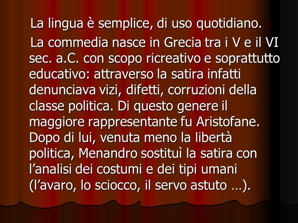 La lingua è semplice, di uso quotidiano. La lingua è semplice, di uso quotidiano. La commedia nasce in Grecia tra i V e il VI sec. a.C. con scopo ricr