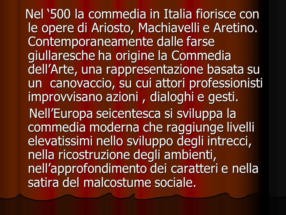 Nel '500 la commedia in Italia fiorisce con le opere di Ariosto, Machiavelli e Aretino. Contemporaneamente dalle farse giullaresche ha origine la Comm