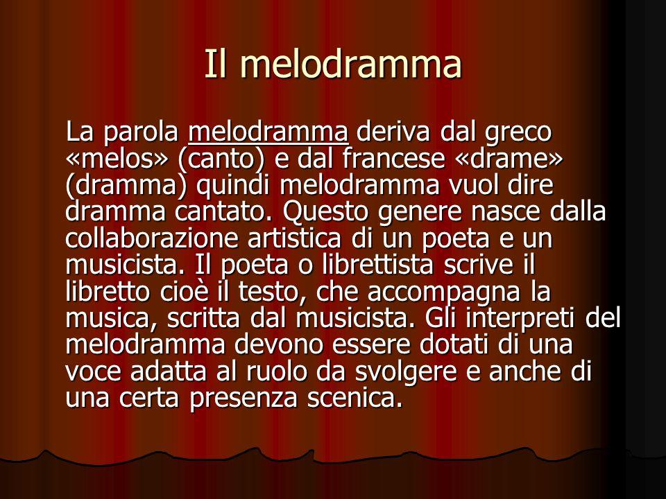 Il melodramma La parola melodramma deriva dal greco «melos» (canto) e dal francese «drame» (dramma) quindi melodramma vuol dire dramma cantato. Questo