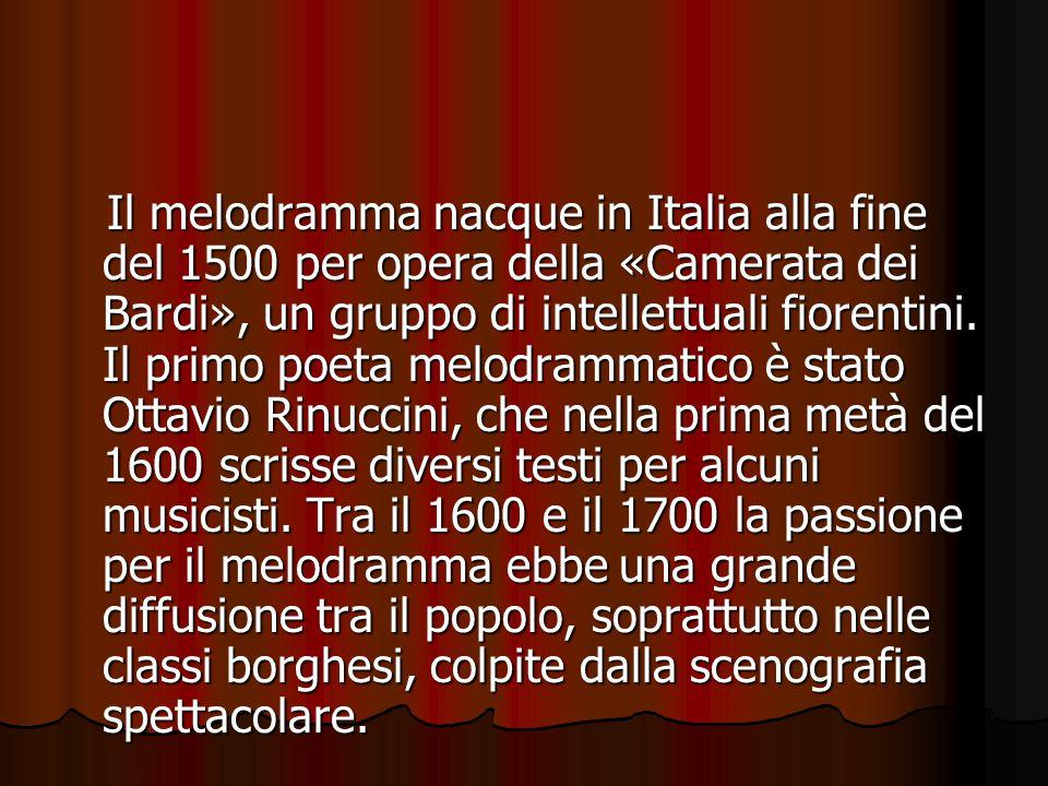 Il melodramma nacque in Italia alla fine del 1500 per opera della «Camerata dei Bardi», un gruppo di intellettuali fiorentini. Il primo poeta melodram